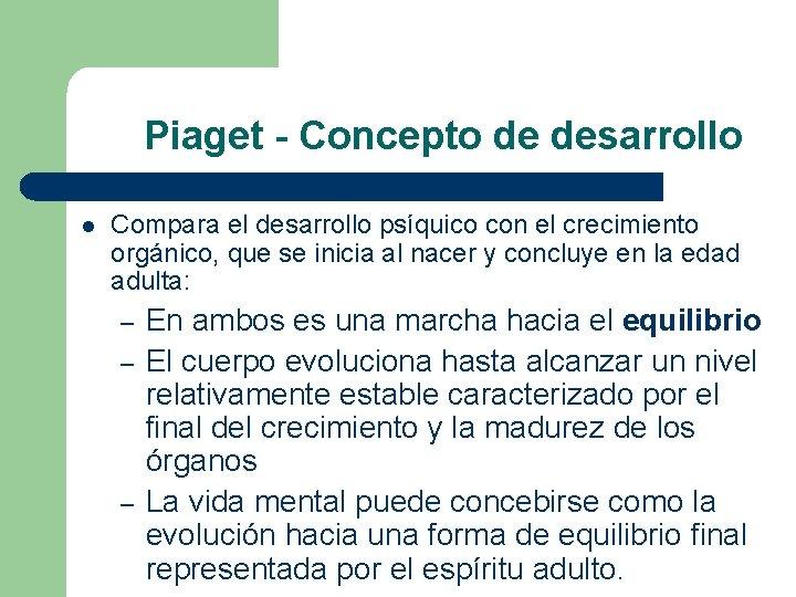 Piaget - Concepto de desarrollo l Compara el desarrollo psíquico con el crecimiento orgánico,