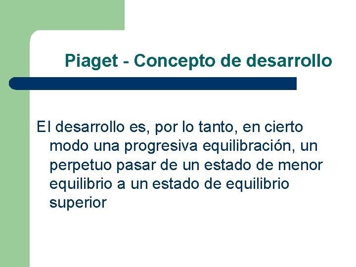 Piaget - Concepto de desarrollo EI desarrollo es, por lo tanto, en cierto modo