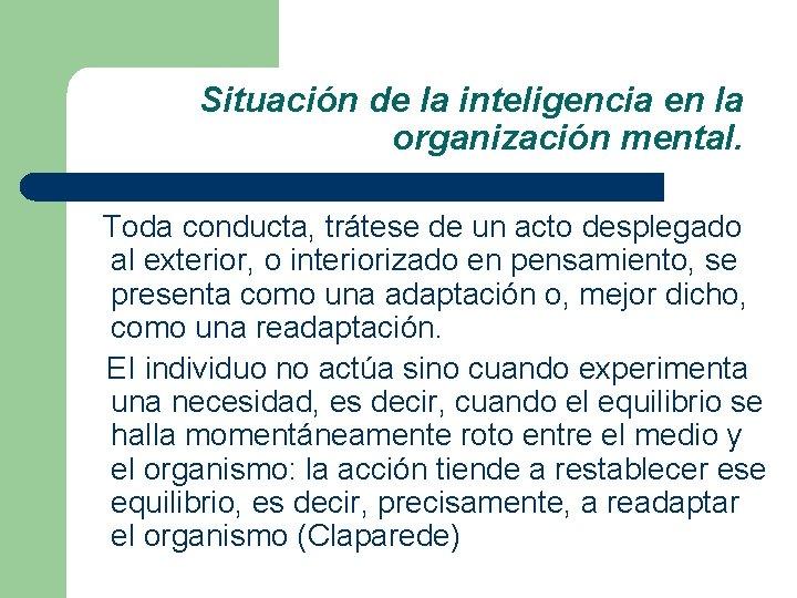 Situación de la inteligencia en la organización mental. Toda conducta, trátese de un acto
