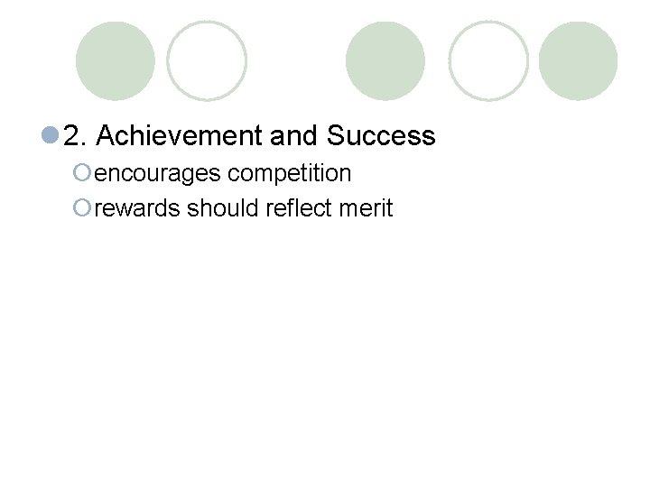 l 2. Achievement and Success ¡encourages competition ¡rewards should reflect merit