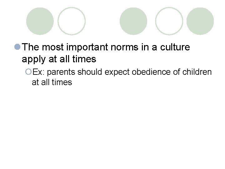 l The most important norms in a culture apply at all times ¡Ex: parents