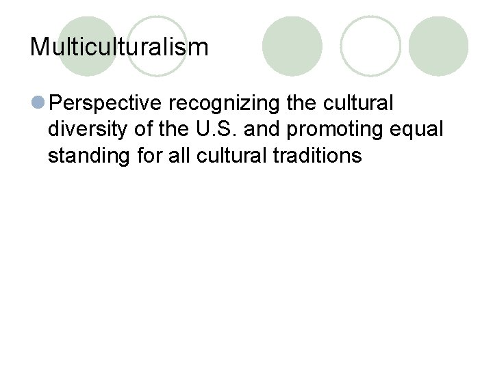 Multiculturalism l Perspective recognizing the cultural diversity of the U. S. and promoting equal
