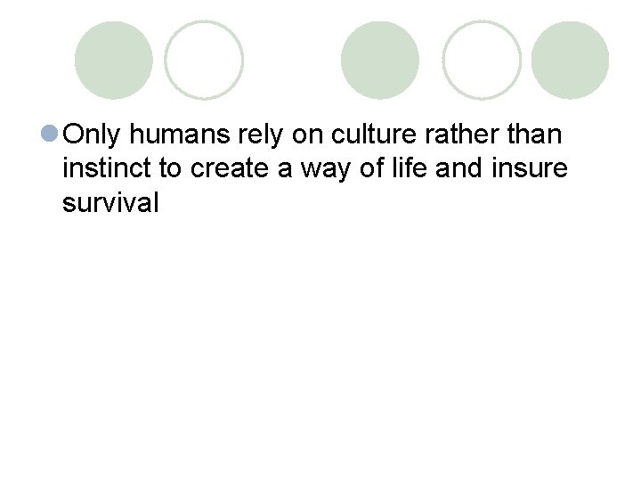 l Only humans rely on culture rather than instinct to create a way of