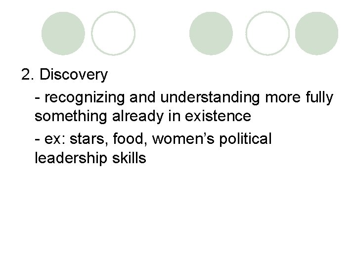 2. Discovery - recognizing and understanding more fully something already in existence - ex: