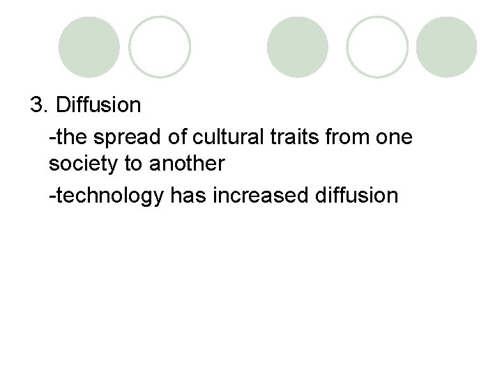 3. Diffusion -the spread of cultural traits from one society to another -technology has