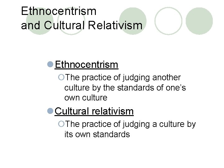 Ethnocentrism and Cultural Relativism l Ethnocentrism ¡The practice of judging another culture by the