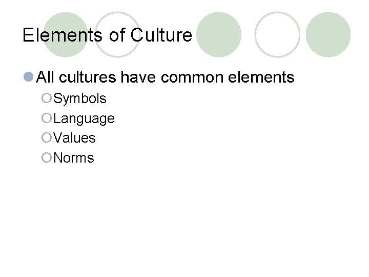 Elements of Culture l All cultures have common elements ¡Symbols ¡Language ¡Values ¡Norms