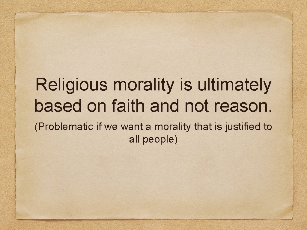 Religious morality is ultimately based on faith and not reason. (Problematic if we want