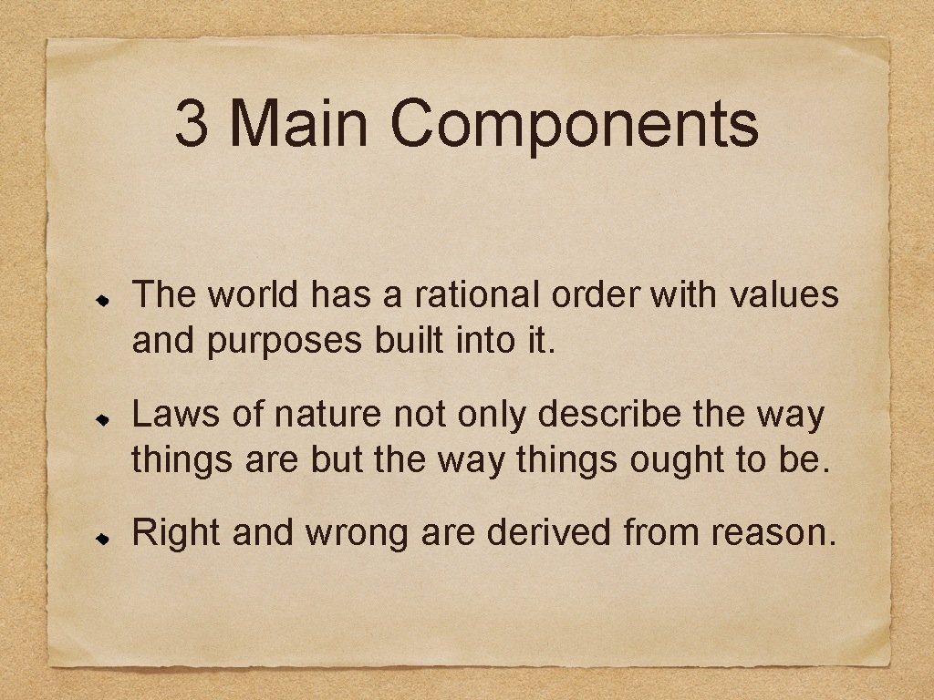 3 Main Components The world has a rational order with values and purposes built