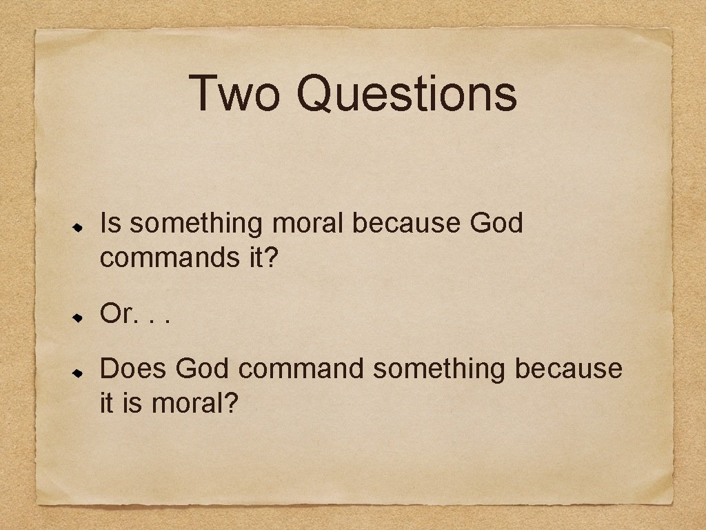 Two Questions Is something moral because God commands it? Or. . . Does God