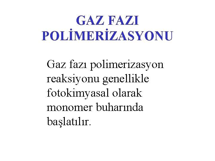 GAZ FAZI POLİMERİZASYONU Gaz fazı polimerizasyon reaksiyonu genellikle fotokimyasal olarak monomer buharında başlatılır.