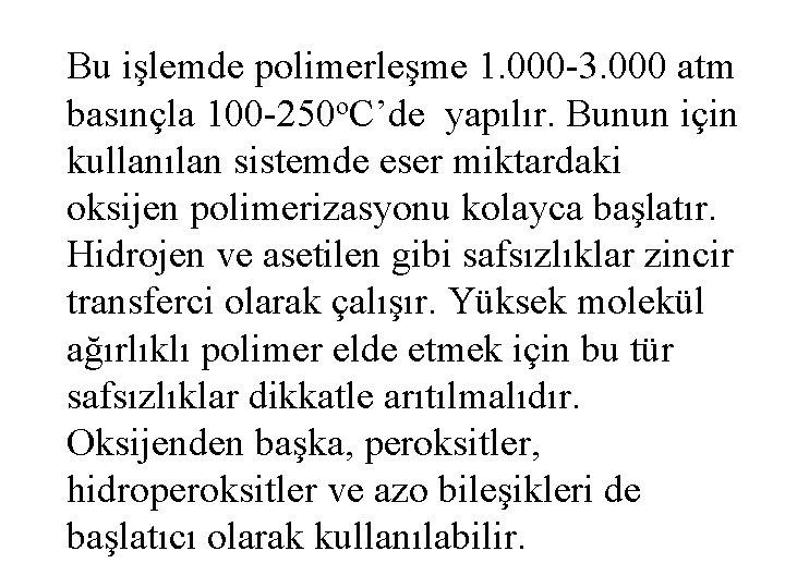 Bu işlemde polimerleşme 1. 000 -3. 000 atm basınçla 100 -250 o. C'de yapılır.