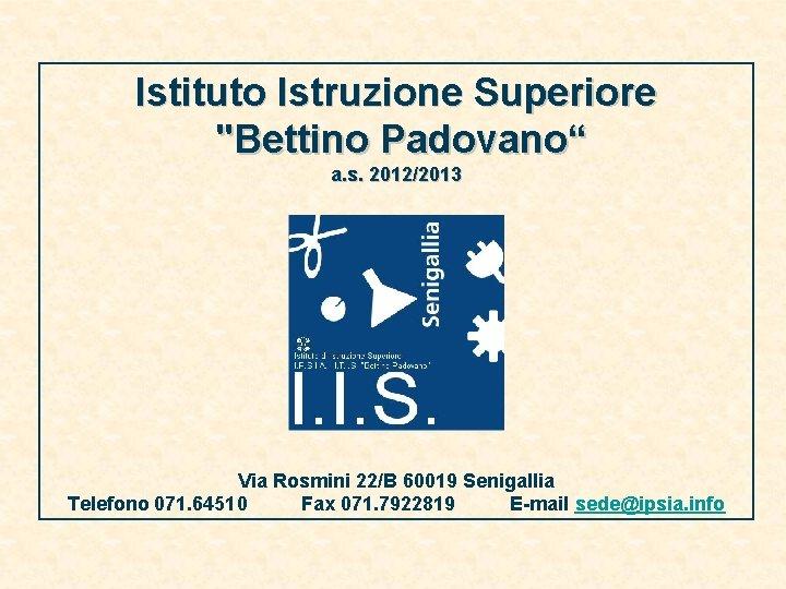 """Istituto Istruzione Superiore """"Bettino Padovano"""" a. s. 2012/2013 Via Rosmini 22/B 60019 Senigallia Telefono"""