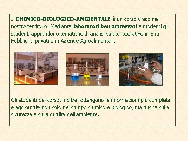 Il CHIMICO-BIOLOGICO-AMBIENTALE è un corso unico nel nostro territorio. Mediante laboratori ben attrezzati e