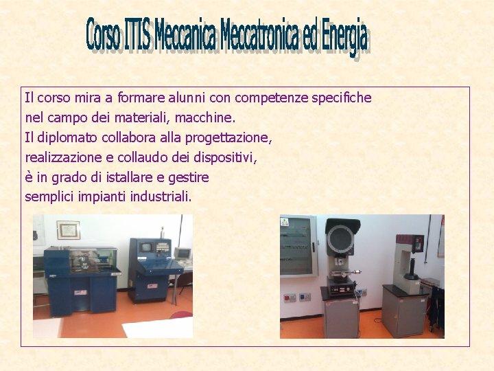 Il corso mira a formare alunni con competenze specifiche nel campo dei materiali, macchine.