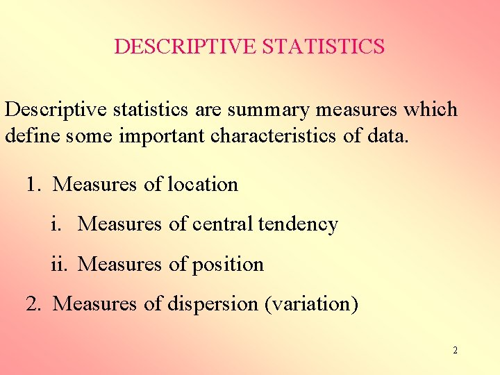DESCRIPTIVE STATISTICS Descriptive statistics are summary measures which define some important characteristics of data.