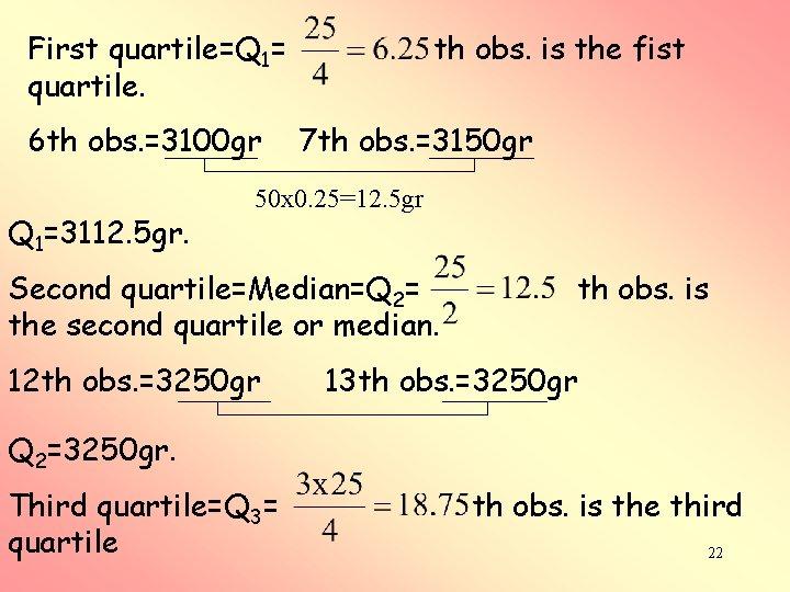 First quartile=Q 1= quartile. 6 th obs. =3100 gr Q 1=3112. 5 gr. th