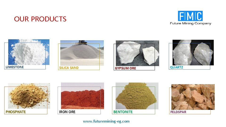 OUR PRODUCTS LIMESTONE SILICA SAND PHOSPHATE IRON ORE GYPSUM ORE BENTONITE www. futuremining-eg. com