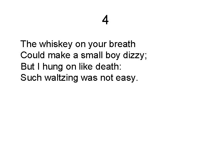 4 The whiskey on your breath Could make a small boy dizzy; But I