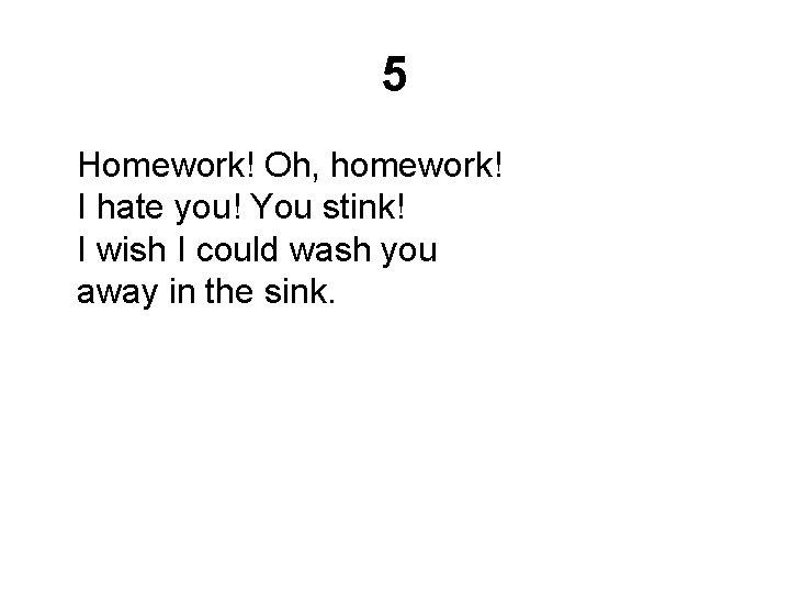 5 Homework! Oh, homework! I hate you! You stink! I wish I could wash