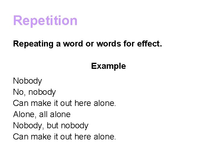 Repetition Repeating a word or words for effect. Example Nobody No, nobody Can make