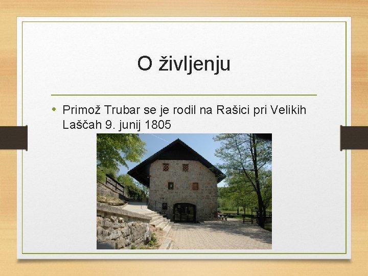 O življenju • Primož Trubar se je rodil na Rašici pri Velikih Laščah 9.