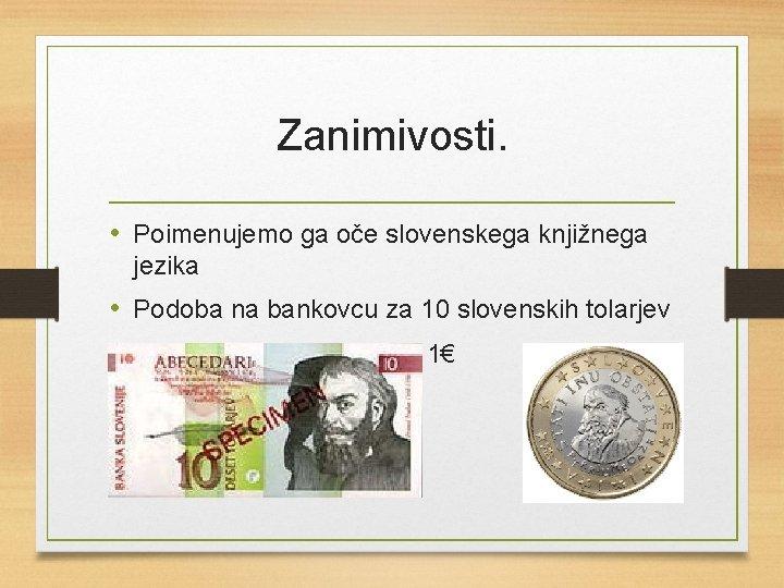 Zanimivosti. • Poimenujemo ga oče slovenskega knjižnega jezika • Podoba na bankovcu za 10