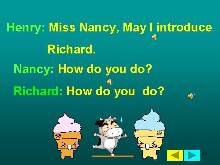 Henry: Miss Nancy, May I introduce Richard. Nancy: How do you do? Richard: How