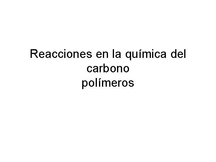 Reacciones en la química del carbono polímeros