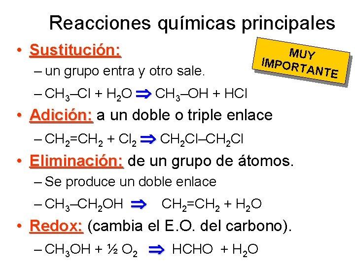 Reacciones químicas principales • Sustitución: – un grupo entra y otro sale. MUY IMPOR