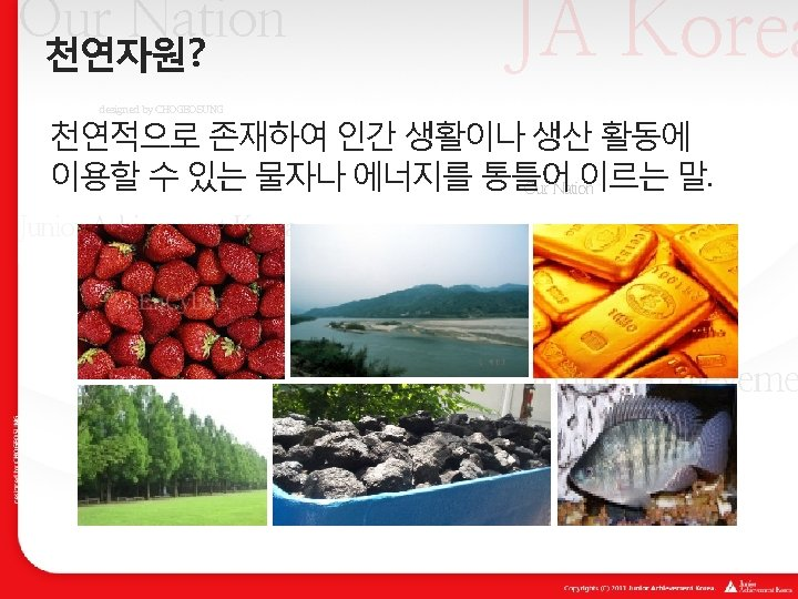 JA Korea Our Nation 천연자원? designed by CHOGEOSUNG 천연적으로 존재하여 인간 생활이나 생산 활동에
