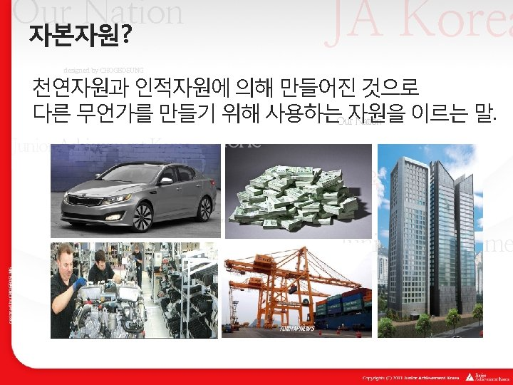 JA Korea Our Nation 자본자원? designed by CHOGEOSUNG 천연자원과 인적자원에 의해 만들어진 것으로 다른