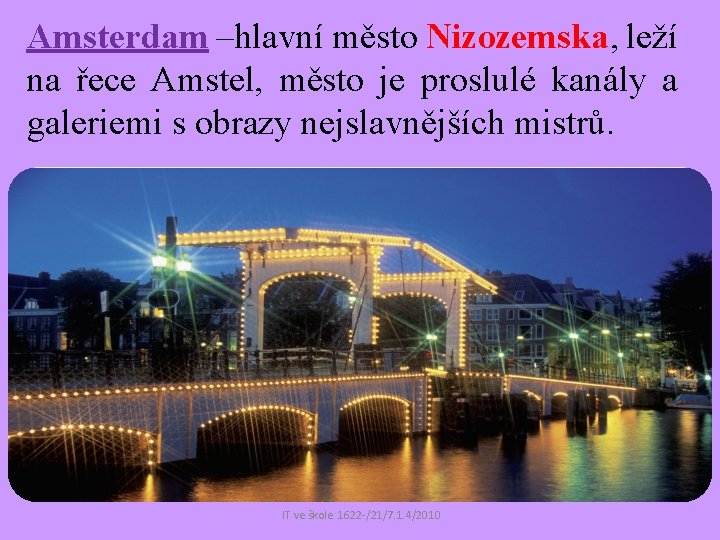 Amsterdam –hlavní město Nizozemska, leží na řece Amstel, město je proslulé kanály a galeriemi