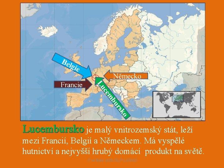 Lucembursko je malý vnitrozemský stát, leží mezi Francií, Belgií a Německem. Má vyspělé hutnictví