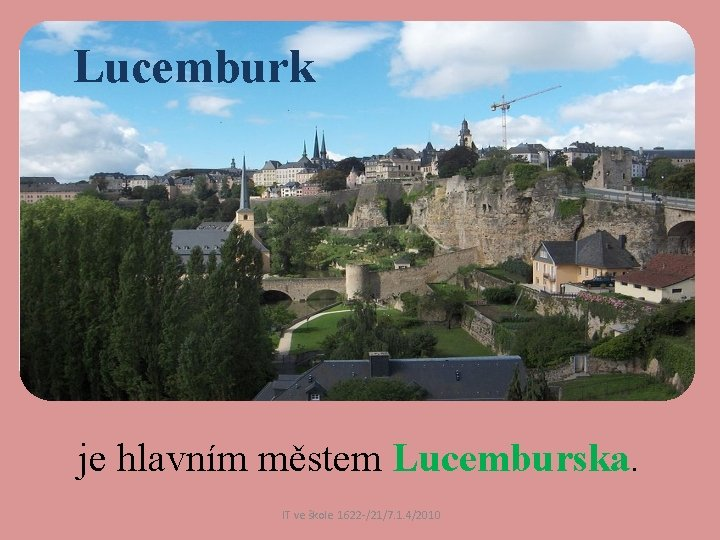 Lucemburk je hlavním městem Lucemburska. IT ve škole 1622 /21/7. 1. 4/2010