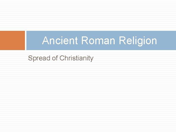 Ancient Roman Religion Spread of Christianity