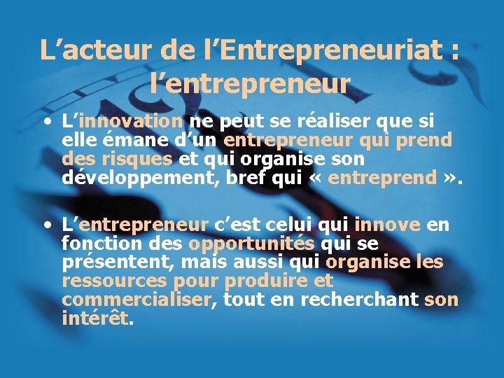 L'acteur de l'Entrepreneuriat : l'entrepreneur • L'innovation ne peut se réaliser que si elle