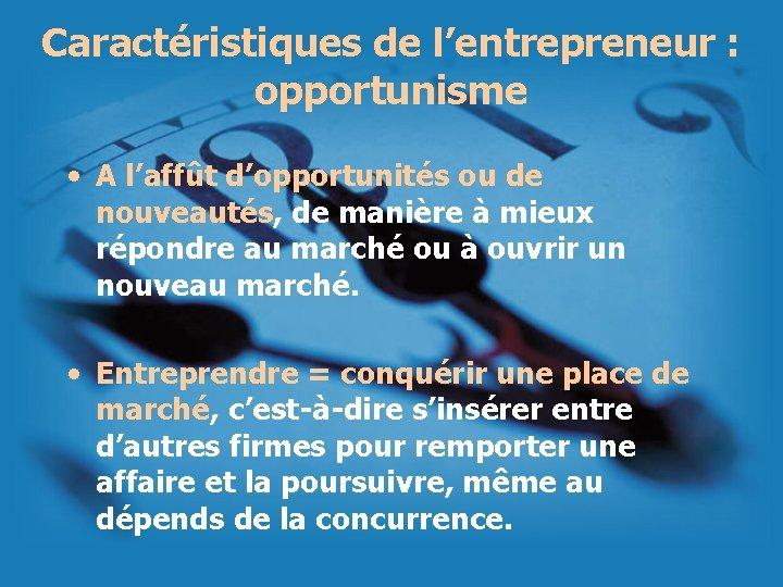 Caractéristiques de l'entrepreneur : opportunisme • A l'affût d'opportunités ou de nouveautés, de manière