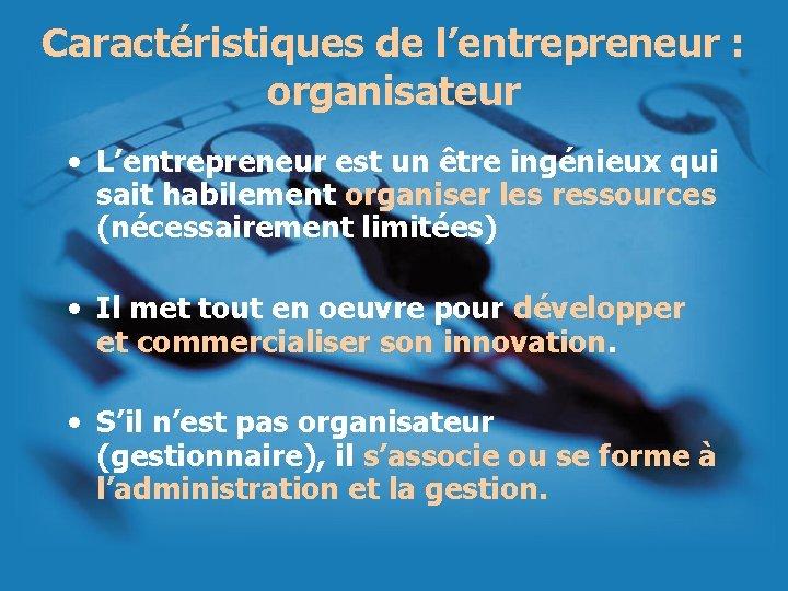 Caractéristiques de l'entrepreneur : organisateur • L'entrepreneur est un être ingénieux qui sait habilement