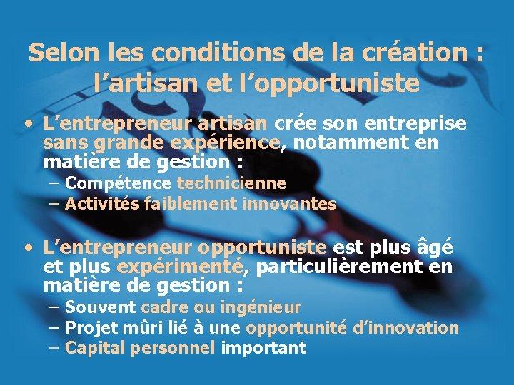 Selon les conditions de la création : l'artisan et l'opportuniste • L'entrepreneur artisan crée