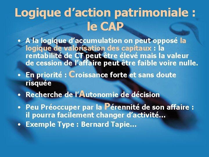 Logique d'action patrimoniale : le CAP • A la logique d'accumulation on peut opposé