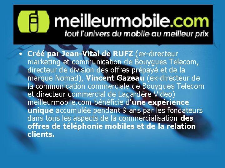 • Créé par Jean-Vital de RUFZ (ex-directeur marketing et communication de Bouygues Telecom,
