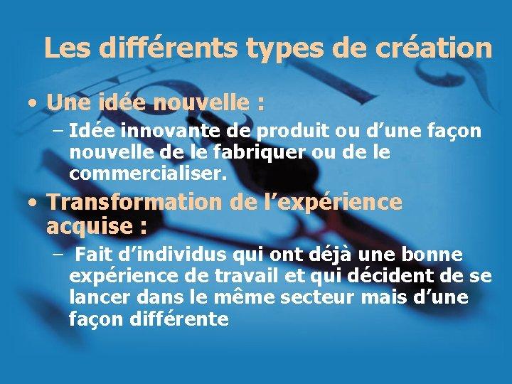 Les différents types de création • Une idée nouvelle : – Idée innovante de