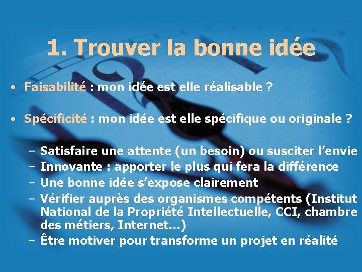 1. Trouver la bonne idée • Faisabilité : mon idée est elle réalisable ?