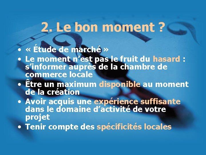 2. Le bon moment ? • « Étude de marché » • Le moment