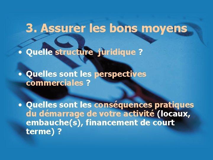 3. Assurer les bons moyens • Quelle structure juridique ? • Quelles sont les