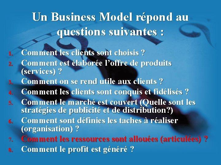 Un Business Model répond au questions suivantes : 1. 2. 3. 4. 5. 6.