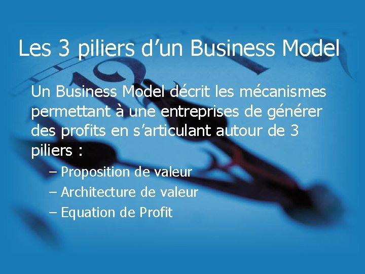 Les 3 piliers d'un Business Model Un Business Model décrit les mécanismes permettant à