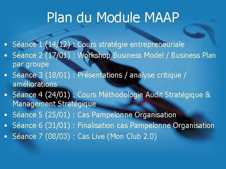 Plan du Module MAAP • Séance 1 (14/12) : Cours stratégie entrepreneuriale • Séance