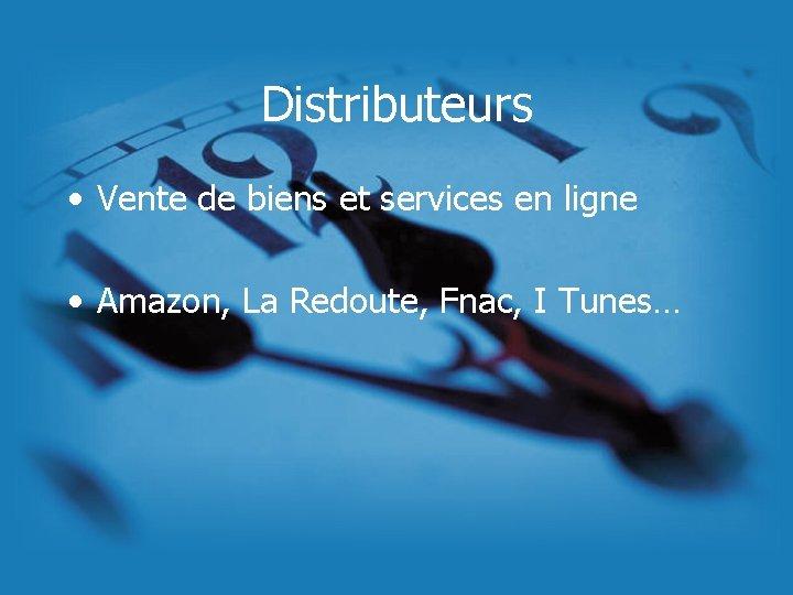 Distributeurs • Vente de biens et services en ligne • Amazon, La Redoute, Fnac,
